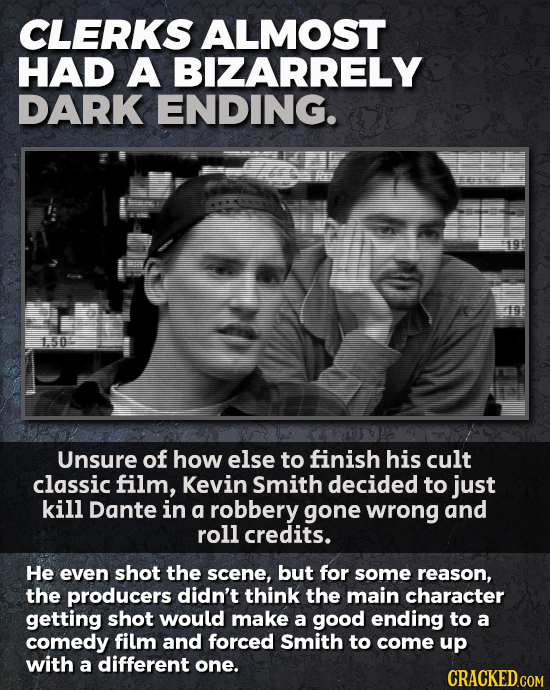 CLERKS ALMOST HAD A BIZARRELY DARK ENDING. 150 Unsure of how else to finish his cult classic film, Kevin Smith decided to just kill Dante in a robbery