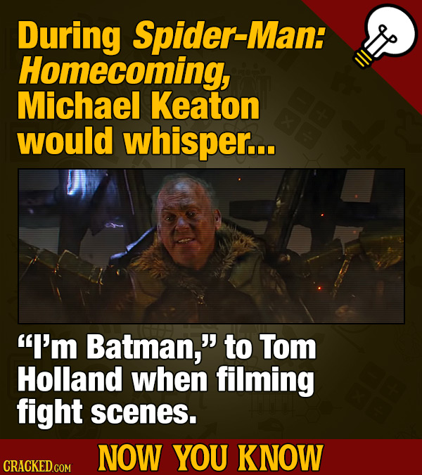 During Spider-Man: Homecoming, Michael Keaton would whisper... I'm Batman, to Tom Holland when filming fight scenes. NOW YOU KNOW