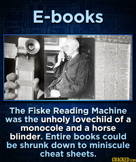 E-books The Fiske Reading Machine was the unholy lovechild of a monocole and a horse blinder. Entire books could be shrunk down to miniscule cheat she