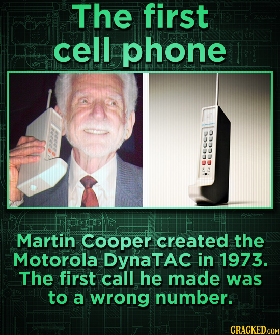 The first cell phone aucoce ullce Martin Cooper created the Motorola DynaTAC in 1973. The first call he made was to a wrong number.