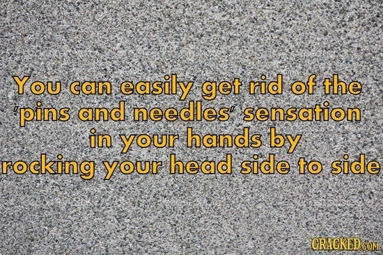 You can easily get rid of the 'pins and needles' sensation in your hands by rocking your head side to side CRACKEDCON
