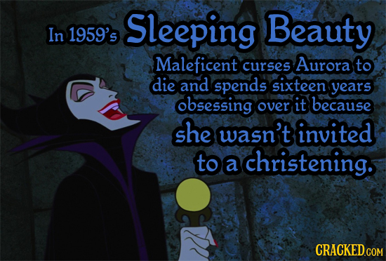 Sleeping Beauty In 1959's Maleficent Aurora curses to die and spends sixteen years obsessing over it because she wasn't invited to christening. a