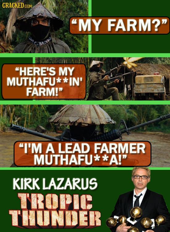 MY FARM? HERE'S MY MUTHAFU IN' FARM! I'M A LEAD FARMER MUTHAFU A! KIRK LAZARUS TROPIC THUNDER