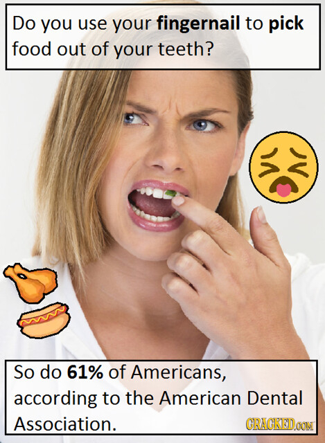 Do you use your fingernail to pick food out of your teeth? So do 61% of Americans, according to the American Dental Association. CRACKEDOON