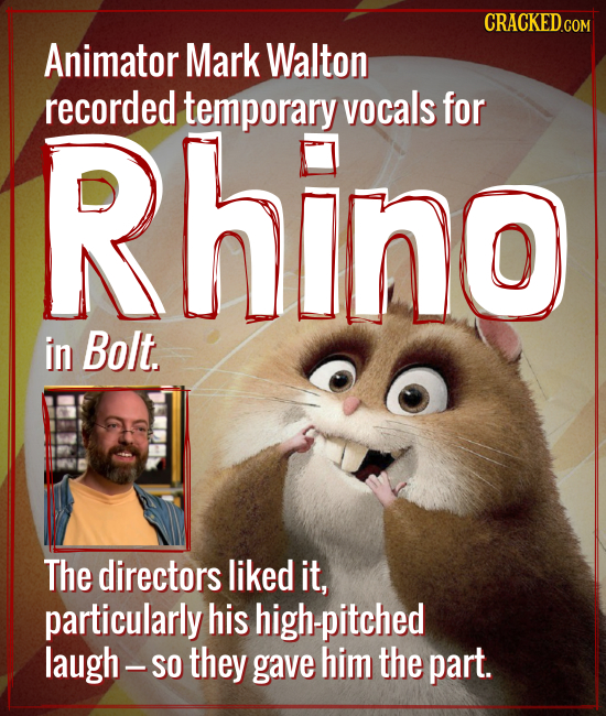 Animator Mark Walton recorded Rhino temporary vocals for in Bolt The directors liked it, particularly his high-pitched laugh- -SO they gave him the pa