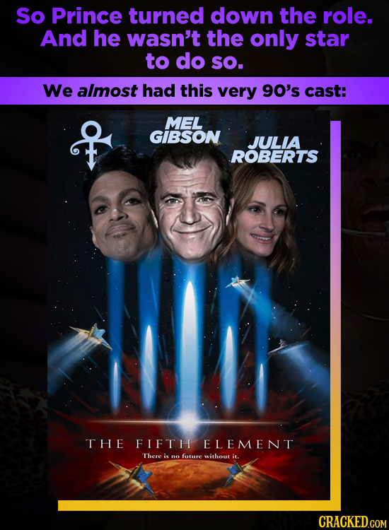 So Prince turned down the role. And he wasn't the only star to do sO. We almost had this very 90's cast: MEL GIBSON JULIA ROBERTS THE FIFTH ELEMENT Th