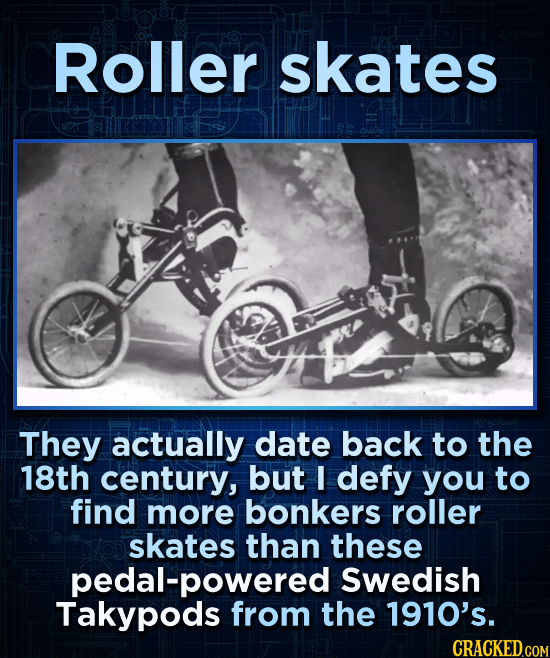 Roller skates They actually date back to the 18th century, but I defy you to find more bonkers roller skates than these pedal-powered Swedish Takypods