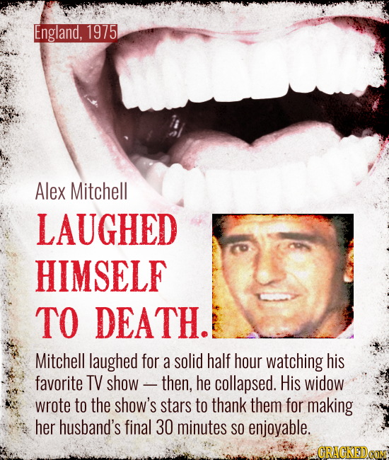 England, 1975 Alex Mitchell LAUGHED HIMSELF TO DEATH. Mitchell laughed for a solid half hour watching his favorite TV show - then, he collapsed. His w