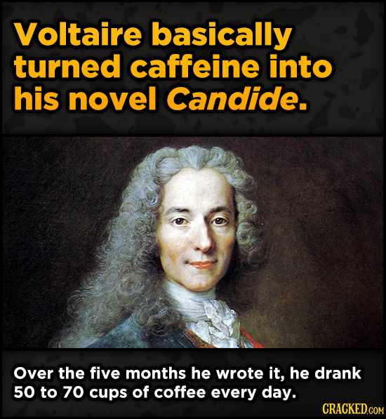 Bonkers Ways Famous Creators Made Iconic Works -Voltaire basically turned caffeine into his novel Candide. Over the fiv