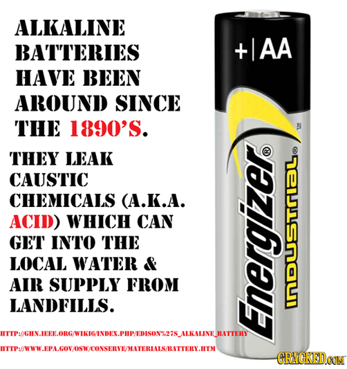 ALKALINE BATTERIES AA HAVE BEEN AROUND SINCE THE 1890'S. THEY LEAK CAUSTIC CHEMICALS (A.K.A. ACID) WHICH CAN GET INTO THE LOCAL WATER & AIR SUPPLY FRO