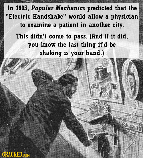 In 1905, Popular Mechanics predicted that the Electric Handshake would allow a physician to examine a patient in another city. This didn't come to p
