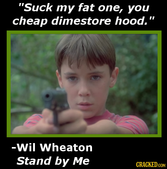 Suck my fat one, you cheap dimestore hood. -Wil Wheaton Stand by Me
