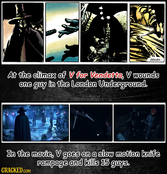OOUGN... At the climax of V for Vendetta, Vwounds one guy in the London Underground. In the movie, V goes on a slow motion knife rampage and kills 15