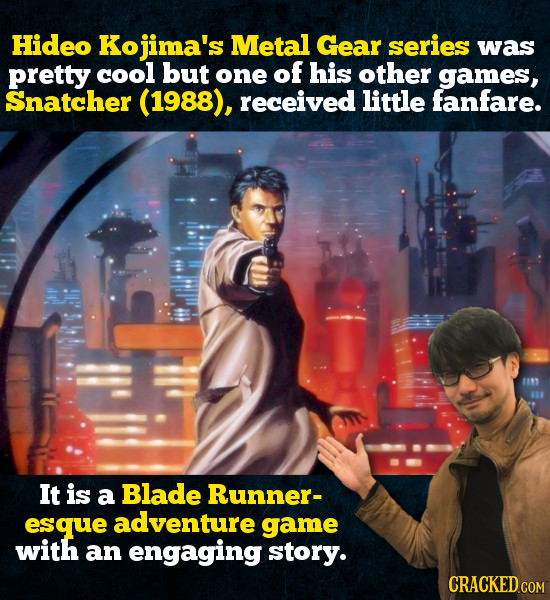 Hideo Kojima's Metal Gear series was pretty cool but one of his other games, Snatcher (1988), received little fanfare. 1111 It is a Blade Runner- esqu
