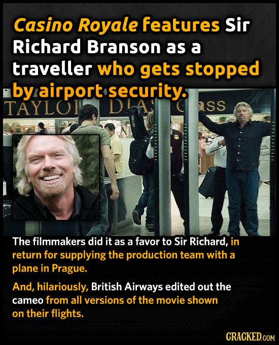 Casino Royale features Sir Richard Branson as a traveller who gets stopped by airport security. TAYLO asS The filmmakers did it as a favor to Sir Rich