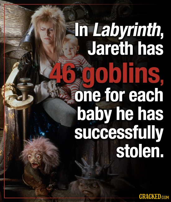 In Labyrinth, Jareth has 46 goblins, one for each baby he has successfully stolen. CRACKED