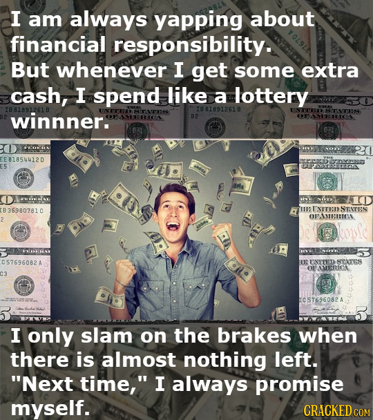 I am always yapping about financial responsibility. But whenever I get some extra cash, I spend like a lottery 1881891261 B UNITEITATS 1881891261 B UN