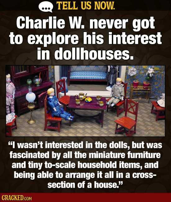 TELL US NOW. Charlie W. never got to explore his interest in dollhouses. I wasn't interested in the dolls, but was fascinated by all the miniature fu