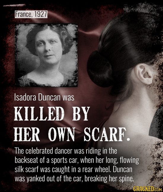 France, 1927 Isadora Duncan was KILLED BY HER OWN SCARF. The celebrated dancer was riding in the backseat of a sports car, when her long, flowing silk