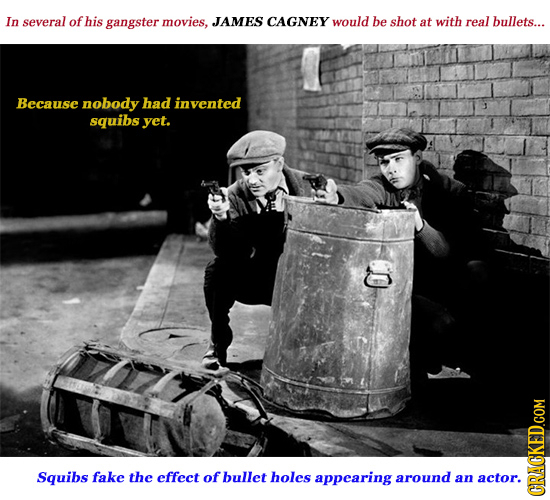 In several of his gangster movies, JAMES CAGNEY would be shot at with real bullets... Because nobody had invented squibs yet. Squibs fake the effect o