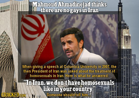 Mahmoud Ahmadinejad thinks there are no gays in Iran, CCU When giving a speech at Columbia University in 2007, the then President of Iran was asked ab