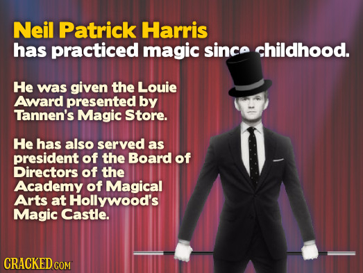 Neil Patrick Harris has practiced magic since childhood. He was given the Louie Award presented by Tannen's Magic Store. He has also served as preside