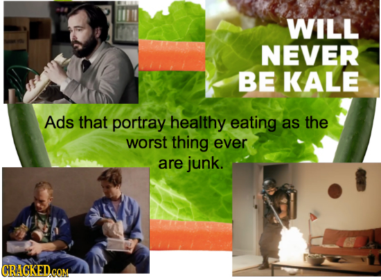 WILL NEVER BE KALE Ads that portray healthy eating as the worst thing ever are junk. CRACKED.CQM