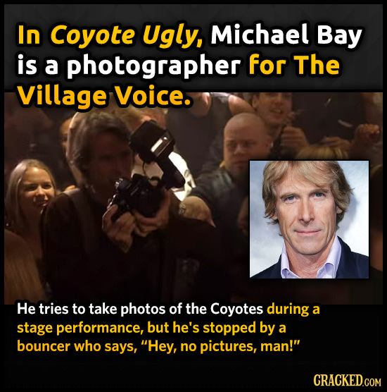 In Coyote Ugly, Michael Bay is a photographer for The Village Voice. He tries to take photos of the Coyotes during a stage performance, but he's stopp