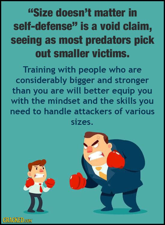 Size doesn't matter in self-defense is a void claim, seeing as most predators pick out smaller victims. Training with people who are considerably bi