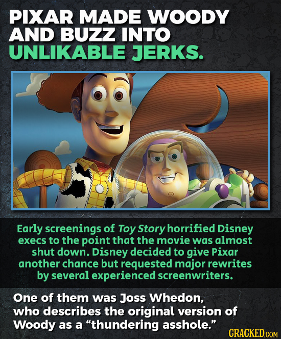 PIXAR MADE WOODY AND BUZZ INTO UNLIKABLE JERKS. Early screenings of Toy Story horrified Disney execs to the point that the movie was almost shut down.