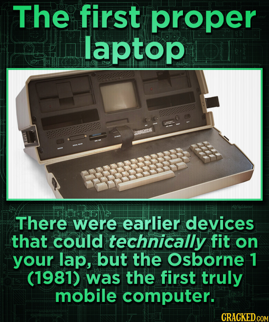 The first proper laptop D0OBA There were earlier devices that could technically fit on your lap, but the Osborne 1 (1981) was the first truly mobile c