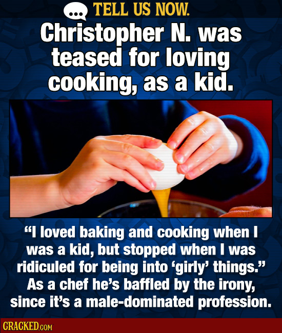 TELL US NOW. Christopher N. was teased for loving cooking, as a kid. I loved baking and cooking when I was a kid, but stopped when I was ridiculed fo