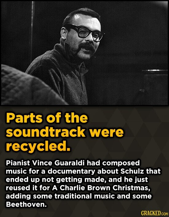 Parts of the soundtrack were recycled. Pianist Vince Guaraldi had composed music for a documentary about Schulz that ended up not getting made, and he