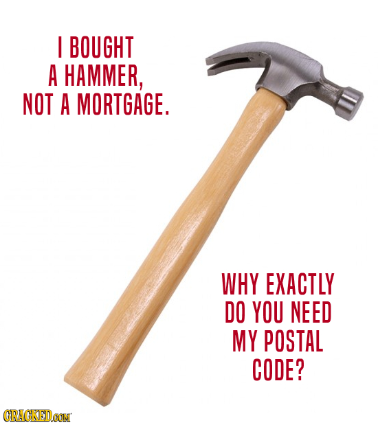 I BOUGHT A HAMMER, NOT A MORTGAGE. WHY EXACTLY DO YOU NEED MY POSTAL CODE? CRAGKEDCON