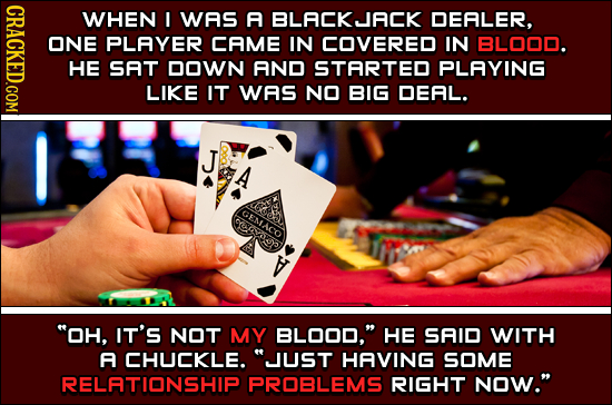 CRAGK WHEN I WAS A BLACK JACK DEALER, ONE PLAYER CAME IN COVERED IN BLO0O. HE SAT DOWN AND STARTED PLAYING LIKE IT WAS NO BIG DEAL. J GENIACO OH, IT'