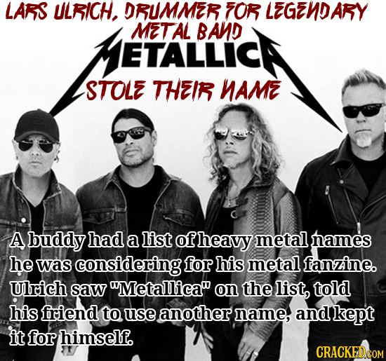 LARS ULRICH. DRUMMER FOR LEGENDARY ETALLICH METAL BAND STOLE THEIR NAME A buddy had a list of heavy metal names he was considering for his metal fanzi