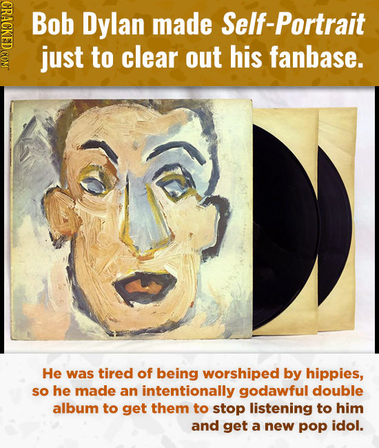 CRAO Bob Dylan made Self-portrait just to clear out his fanbase. He was tired of being worshiped by hippies, so he made an intentionally godawful doub
