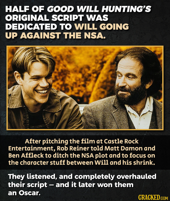 HALF OF GOOD WILL HUNTING'S ORIGINAL SCRIPT WAS DEDICATED TO WILL GOING UP AGAINST THE NSA. After pitching the film at Castle Rock Entertainment, Rob