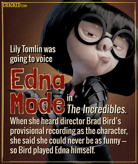 ICRACKEDCON Lily Tomlin was going to voice Edna Mode in The Incredibles. When she heard director Brad Bird's provisional recording as the character, s