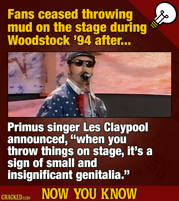 Fans ceased throwing mud on the stage during Woodstock '94 after... Primus singer Les Claypool announced, when you throw things on stage, it's a sign