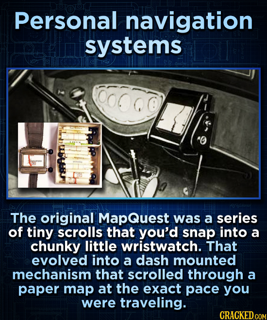 Personal navigation systems The original MapQuest was a series of tiny scrolls that you'd snap into a chunky little wristwatch. That evolved into a da