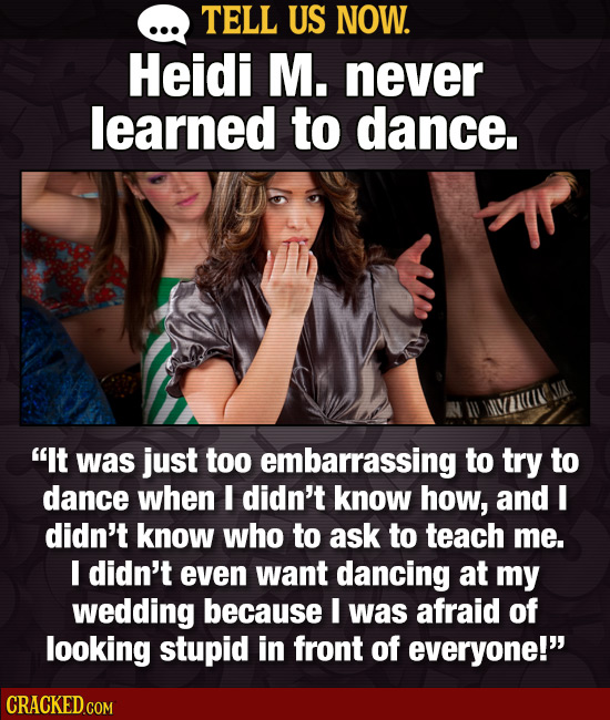 TELL US NOW. Heidi M. never learned to dance. It was just too embarrassing to try to dance when I didn't know how, and I didn't know who to ask to te