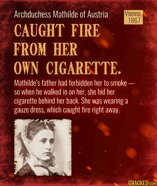 Vienna, 1867 Archduchess Mathilde ofAustria  CAUGHT FIRE FROM HER OWN CIGARETTE. Mathilde's father had forbidden her to smoke - SO when he walked in o