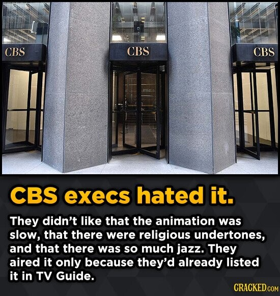 CBS CBS CBS CBS execs hated it. They didn't like that the animation was slow, that there were religious undertones, and that there was so much jazz. T