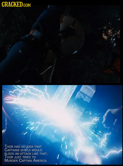 CRACKED.COM THOR HAD NO IDEA THAT CAPTAINS SHIELD WOULD BLOCK AN ATTACK LIKE THAT. THOR JUST TRIED TO MURDER CAPTAIN AMERICA