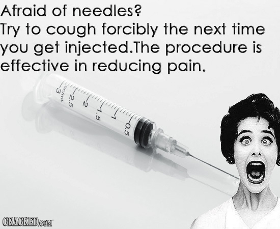 Afraid of needles? Try to cough forcibly the next time you get injected.The procedure is effective in reducing pain. *ss N 7.5 7 0.5 CRACKEDCONT