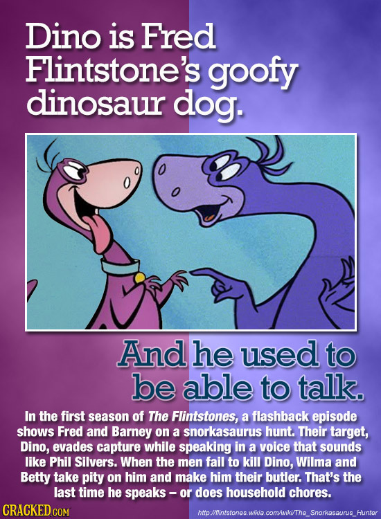 Dino is Fred Flintstone's goofy dinosaur dog. And he used to be able to talk. In the first season of The Flintstones, a flashback episode shows Fred a