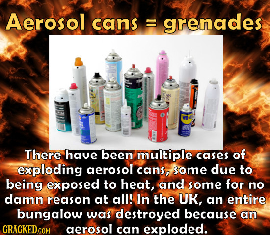 Aerosol cans E grenades There have been multiple cases of exploding aerosol cans, some due to being exposed to heat, and some for no damn reason at al