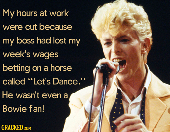 My hours at work were cut because my boss had lost my week's wages betting on a horse called Let's Dance.' He wasn't even a Bowie fan! CRACKED.COM