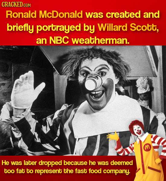 CRACKEDcO Ronald McDonald was created and briefly portrayed by Willard Scott, an NBC weatherman. He was later dropped because he was deemed too fat to